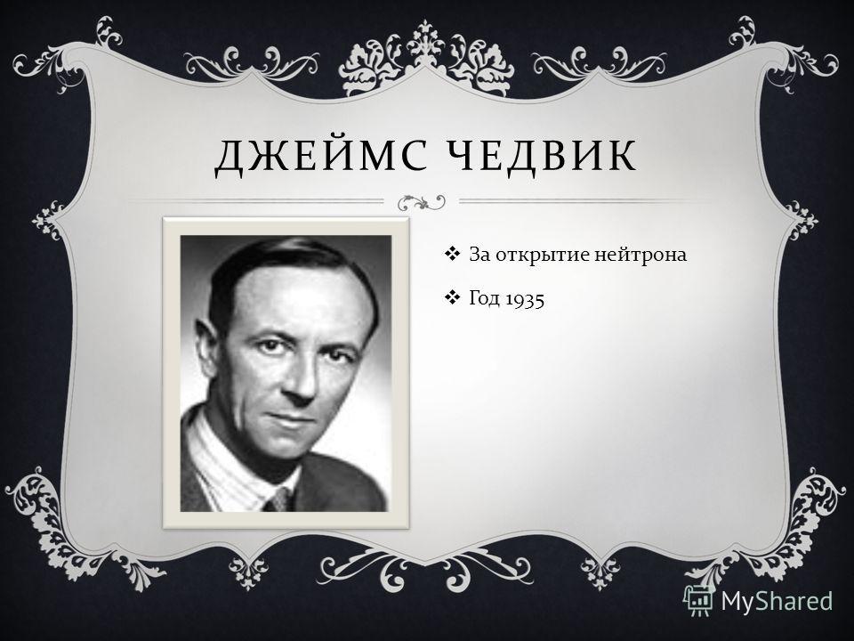 ДЖЕЙМС ЧЕДВИК За открытие нейтрона Год 1935