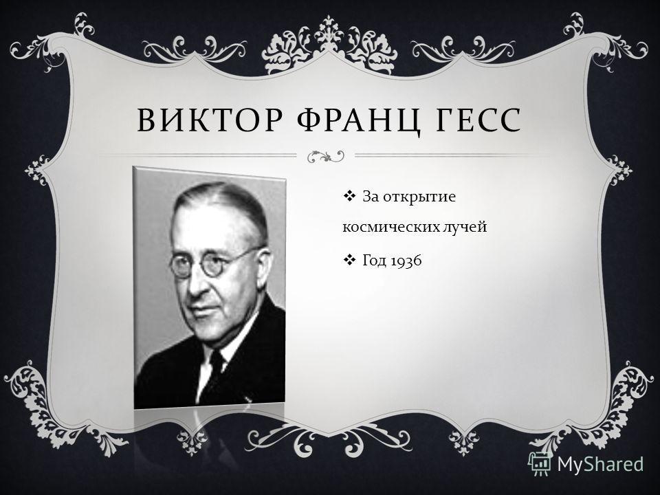 ВИКТОР ФРАНЦ ГЕСС За открытие космических лучей Год 1936