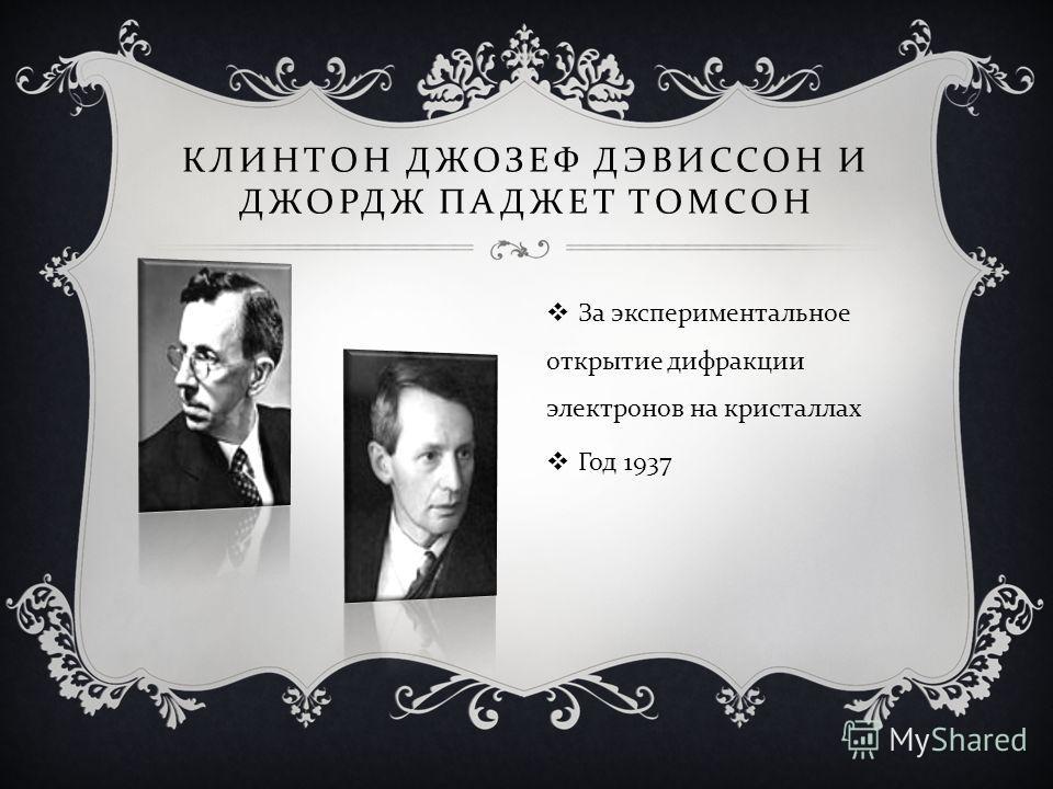 КЛИНТОН ДЖОЗЕФ ДЭВИССОН И ДЖОРДЖ ПАДЖЕТ ТОМСОН За экспериментальное открытие дифракции электронов на кристаллах Год 1937