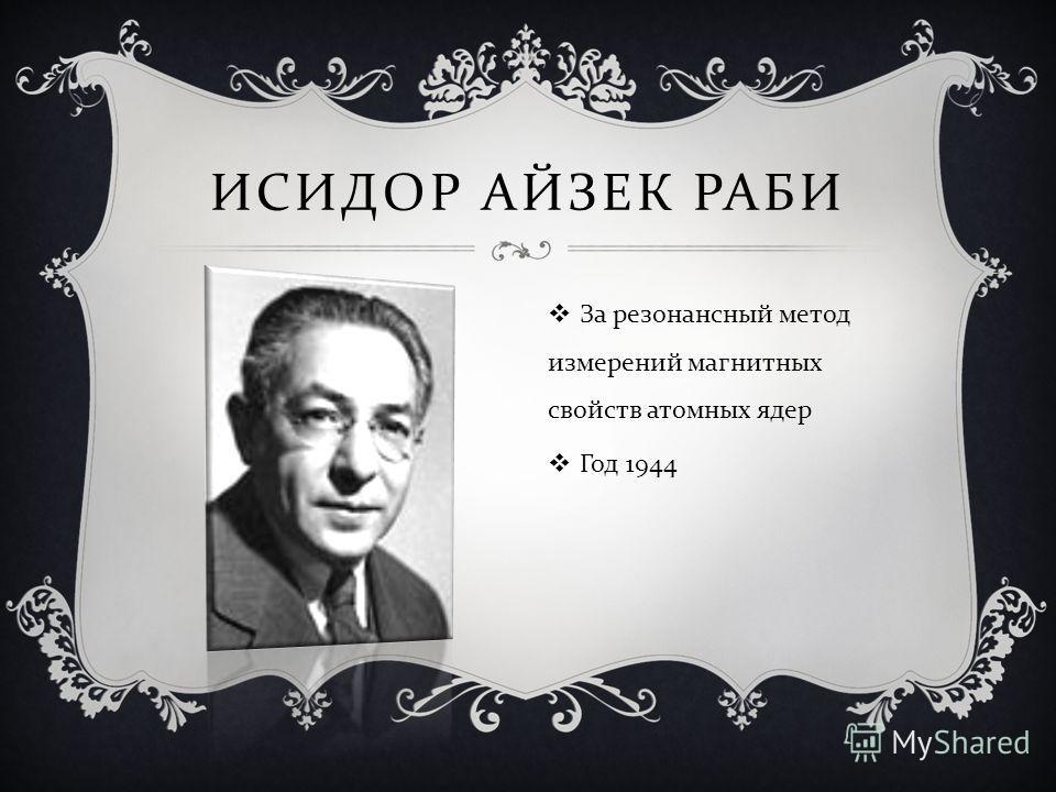 ИСИДОР АЙЗЕК РАБИ За резонансный метод измерений магнитных свойств атомных ядер Год 1944