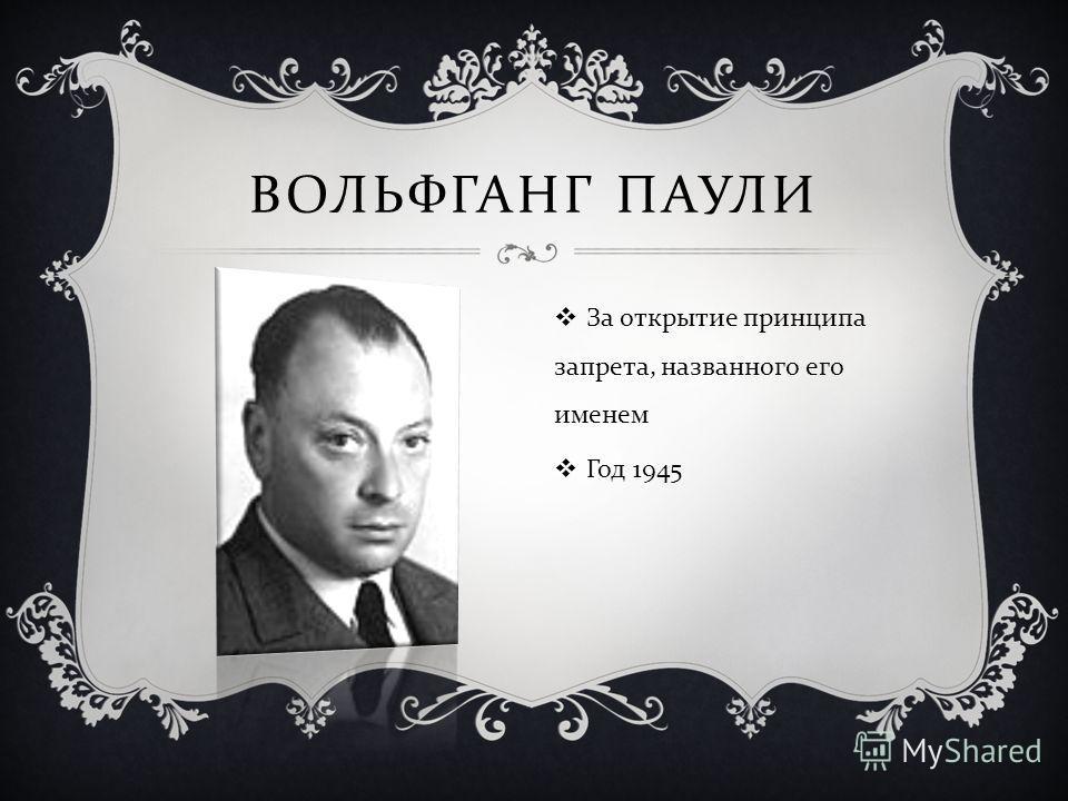 ВОЛЬФГАНГ ПАУЛИ За открытие принципа запрета, названного его именем Год 1945