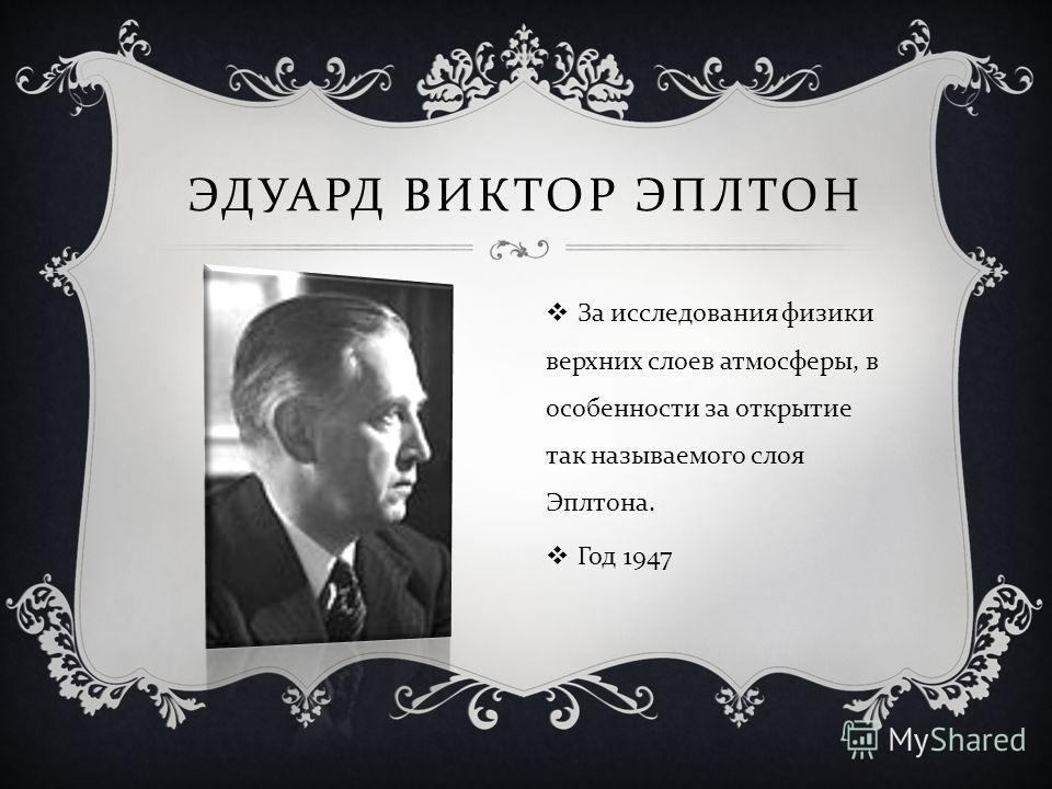 ЭДУАРД ВИКТОР ЭПЛТОН За исследования физики верхних слоев атмосферы, в особенности за открытие так называемого слоя Эплтона. Год 1947