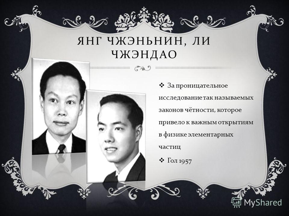 ЯНГ ЧЖЭНЬНИН, ЛИ ЧЖЭНДАО За проницательное исследование так называемых законов чётности, которое привело к важным открытиям в физике элементарных частиц Гол 1957