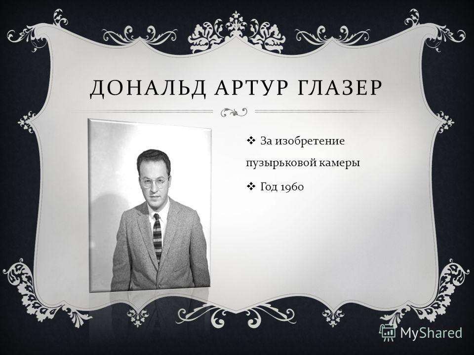 ДОНАЛЬД АРТУР ГЛАЗЕР За изобретение пузырьковой камеры Год 1960
