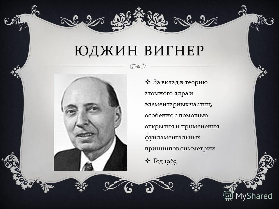 ЮДЖИН ВИГНЕР За вклад в теорию атомного ядра и элементарных частиц, особенно с помощью открытия и применения фундаментальных принципов симметрии Год 1963