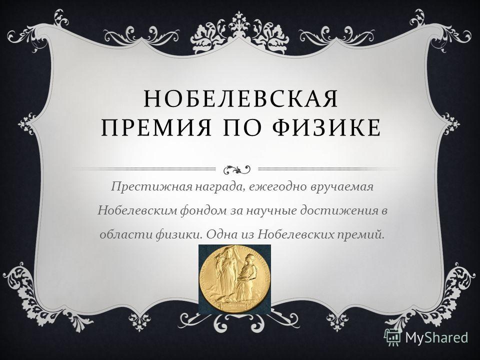 НОБЕЛЕВСКАЯ ПРЕМИЯ ПО ФИЗИКЕ Престижная награда, ежегодно вручаемая Нобелевским фондом за научные достижения в области физики. Одна из Нобелевских премий.