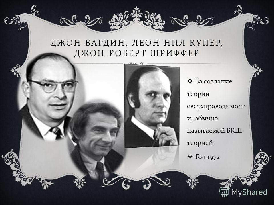 ДЖОН БАРДИН, ЛЕОН НИЛ КУПЕР, ДЖОН РОБЕРТ ШРИФФЕР За создание теории сверхпроводимост и, обычно называемой БКШ - теорией Год 1972