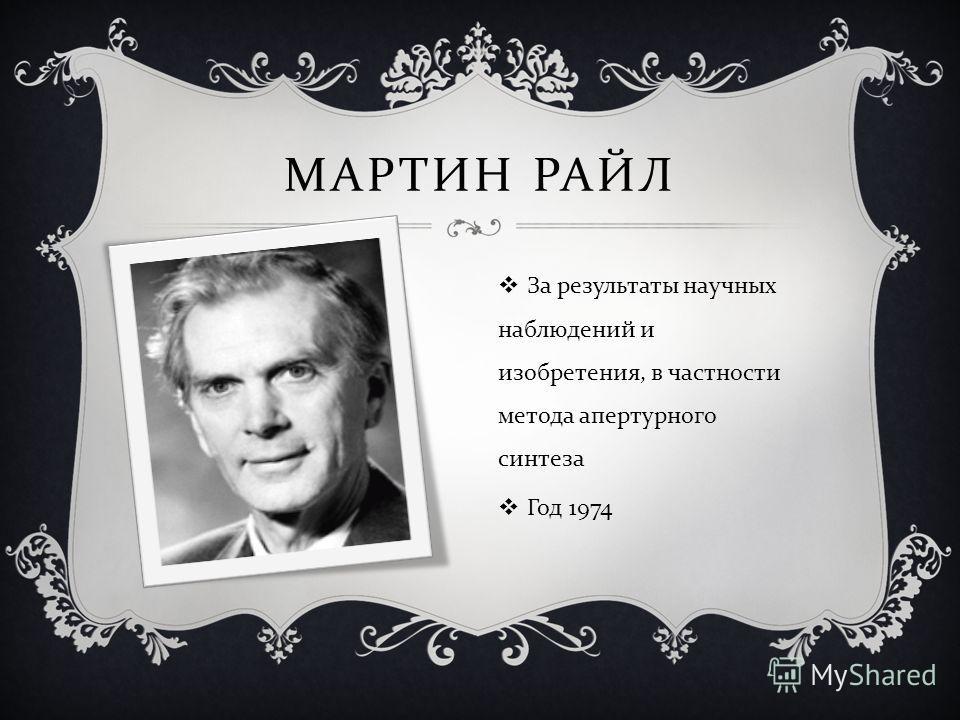 МАРТИН РАЙЛ За результаты научных наблюдений и изобретения, в частности метода апертурного синтеза Год 1974