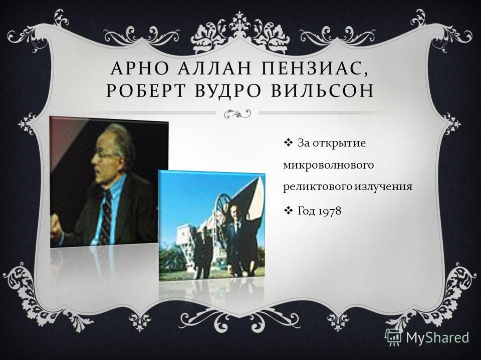 АРНО АЛЛАН ПЕНЗИАС, РОБЕРТ ВУДРО ВИЛЬСОН За открытие микроволнового реликтового излучения Год 1978