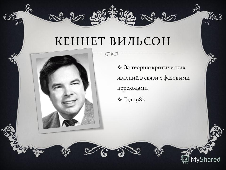 КЕННЕТ ВИЛЬСОН За теорию критических явлений в связи с фазовыми переходами Год 1982