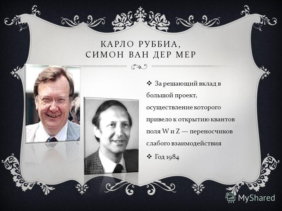 КАРЛО РУББИА, СИМОН ВАН ДЕР МЕР За решающий вклад в большой проект, осуществление которого привело к открытию квантов поля W и Z переносчиков слабого взаимодействия Год 1984