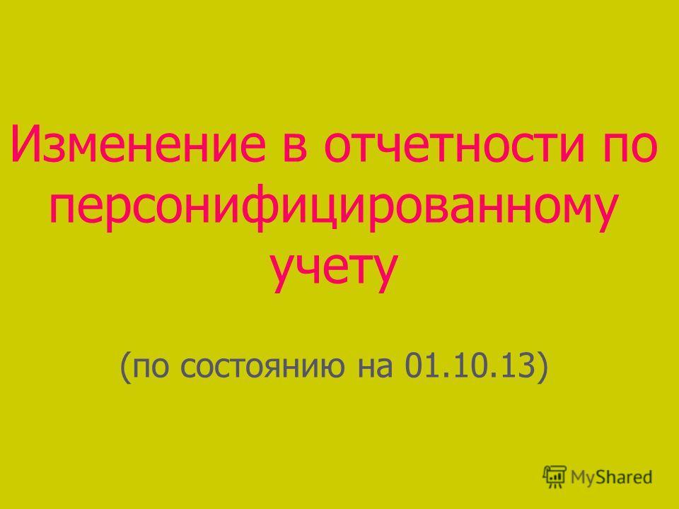 Изменение в отчетности по персонифицированному учету (по состоянию на 01.10.13)