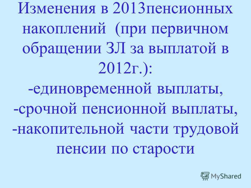 Изменения в 2013пенсионных накоплений (при первичном обращении ЗЛ за выплатой в 2012г.): -единовременной выплаты, -срочной пенсионной выплаты, -накопительной части трудовой пенсии по старости