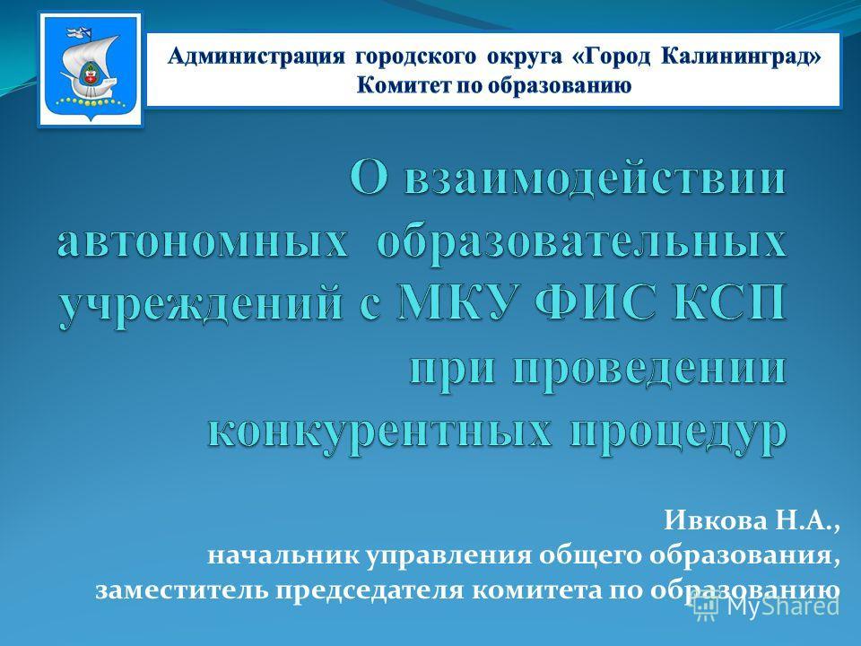 Ивкова Н.А., начальник управления общего образования, заместитель председателя комитета по образованию
