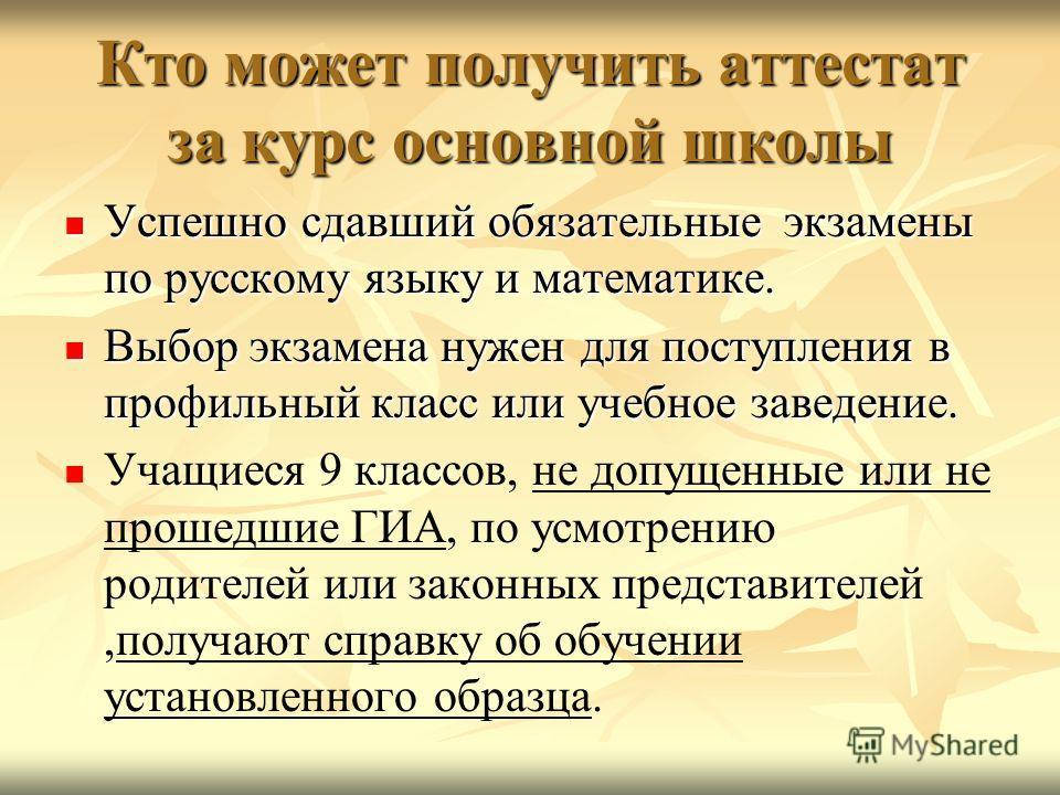 Кто может получить аттестат за курс основной школы Успешно сдавший обязательные экзамены по русскому языку и математике. Успешно сдавший обязательные экзамены по русскому языку и математике. Выбор экзамена нужен для поступления в профильный класс или