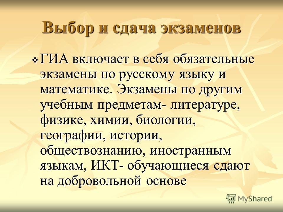Выбор и сдача экзаменов ГИА включает в себя обязательные экзамены по русскому языку и математике. Экзамены по другим учебным предметам- литературе, физике, химии, биологии, географии, истории, обществознанию, иностранным языкам, ИКТ- обучающиеся сдаю