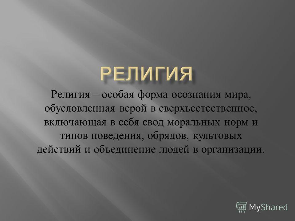 Религия – особая форма осознания мира, обусловленная верой в сверхъестественное, включающая в себя свод моральных норм и типов поведения, обрядов, культовых действий и объединение людей в организации.