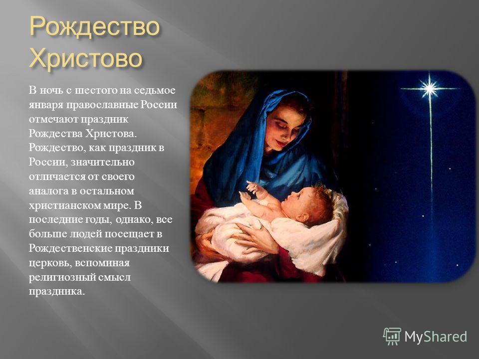 Рождество Христово В ночь с шестого на седьмое января православные России отмечают праздник Рождества Христова. Рождество, как праздник в России, значительно отличается от своего аналога в остальном христианском мире. В последние годы, однако, все бо