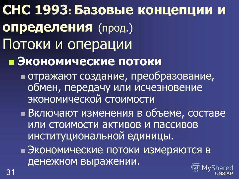 UNSIAP 31 СНС 1993 : Базовые концепции и определения (прод.) Потоки и операции Экономические потоки отражают создание, преобразование, обмен, передачу или исчезновение экономической стоимости Включают изменения в объеме, составе или стоимости активов