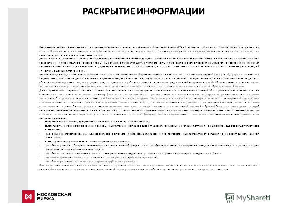 26 РАСКРЫТИЕ ИНФОРМАЦИИ Настоящая презентация была подготовлена и выпущена Открытым акционерным обществом «Московская Биржа ММВБ-РТС» (далее – «Компания»). Если нет какой-либо оговорки об ином, то Компания считается источником всей информации, изложе