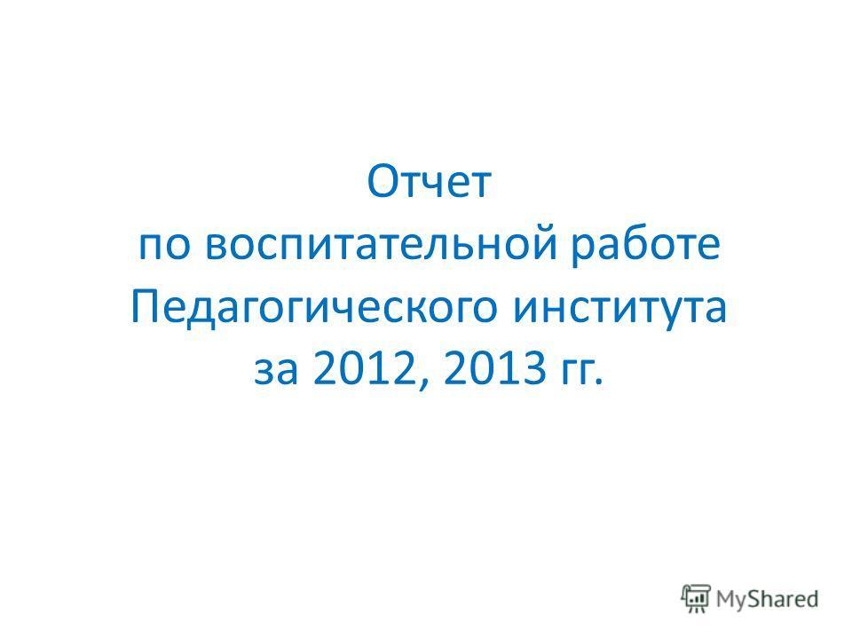 Отчет по воспитательной работе Педагогического института за 2012, 2013 гг.