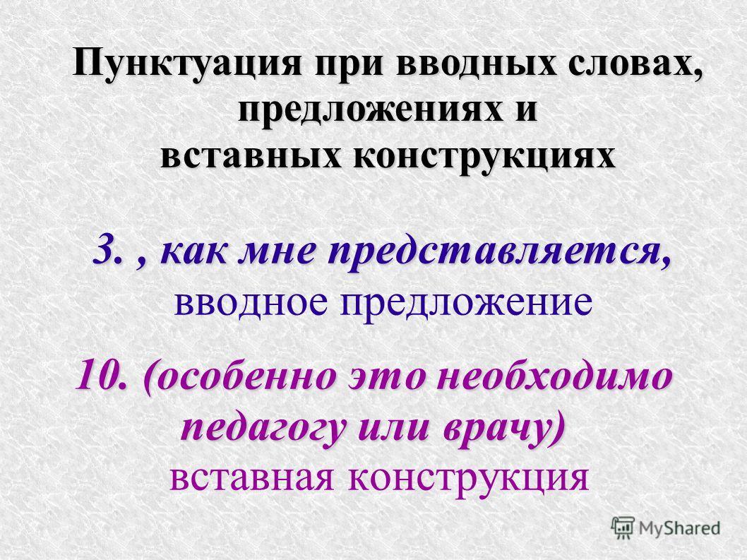 3., как мне представляется, 3., как мне представляется, вводное предложение 10. (особенно это необходимо педагогу или врачу) вставная конструкция Пунктуация при вводных словах, предложениях и вставных конструкциях предложениях и вставных конструкциях