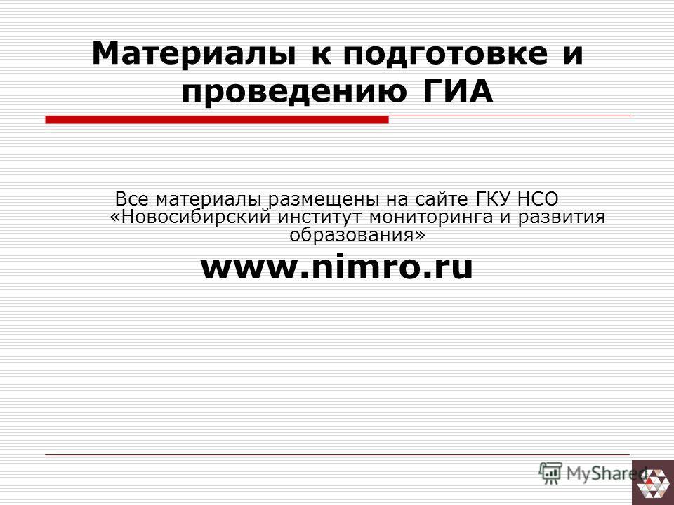 Материалы к подготовке и проведению ГИА Все материалы размещены на сайте ГКУ НСО «Новосибирский институт мониторинга и развития образования» www.nimro.ru