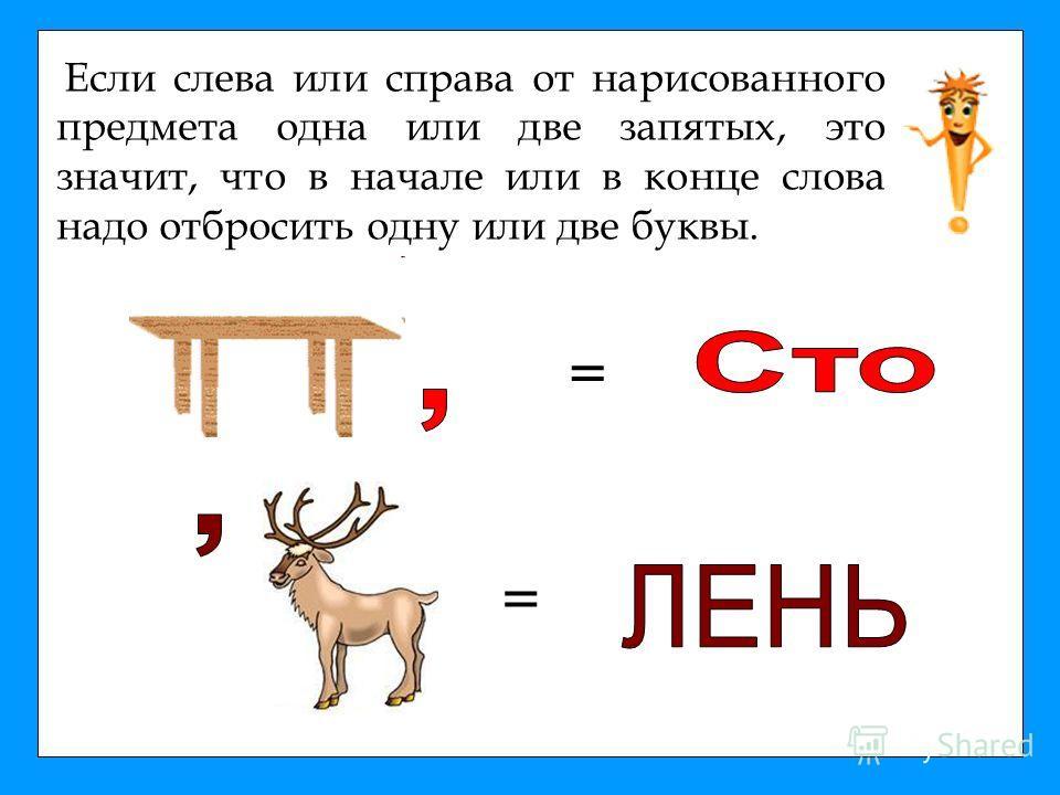 Если слева или справа от нарисованного предмета одна или две запятых, это значит, что в начале или в конце слова надо отбросить одну или две буквы. = =