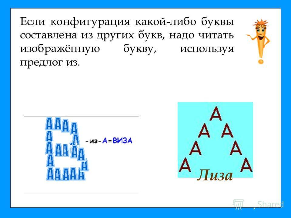 Если конфигурация какой-либо буквы составлена из других букв, надо читать изображённую букву, используя предлог из. Лиза
