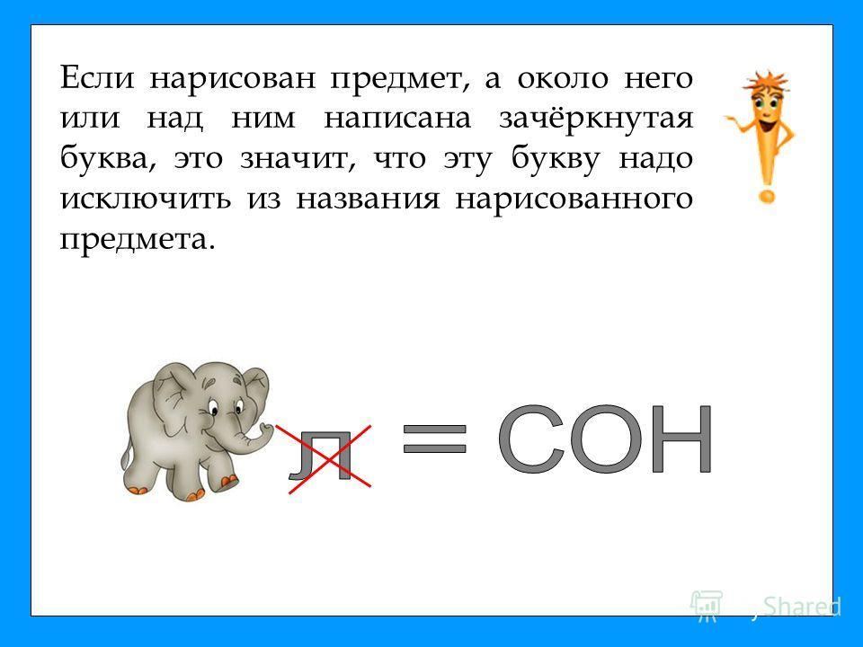 Если нарисован предмет, а около него или над ним написана зачёркнутая буква, это значит, что эту букву надо исключить из названия нарисованного предмета.