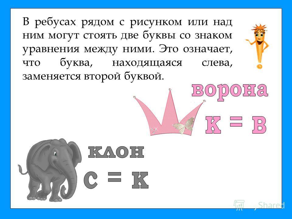 В ребусах рядом с рисунком или над ним могут стоять две буквы со знаком уравнения между ними. Это означает, что буква, находящаяся слева, заменяется второй буквой.
