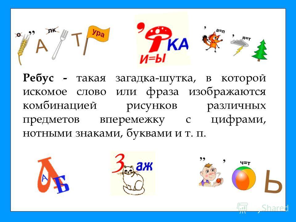 Ребус - такая загадка-шутка, в которой искомое слово или фраза изображаются комбинацией рисунков различных предметов вперемежку с цифрами, нотными знаками, буквами и т. п.