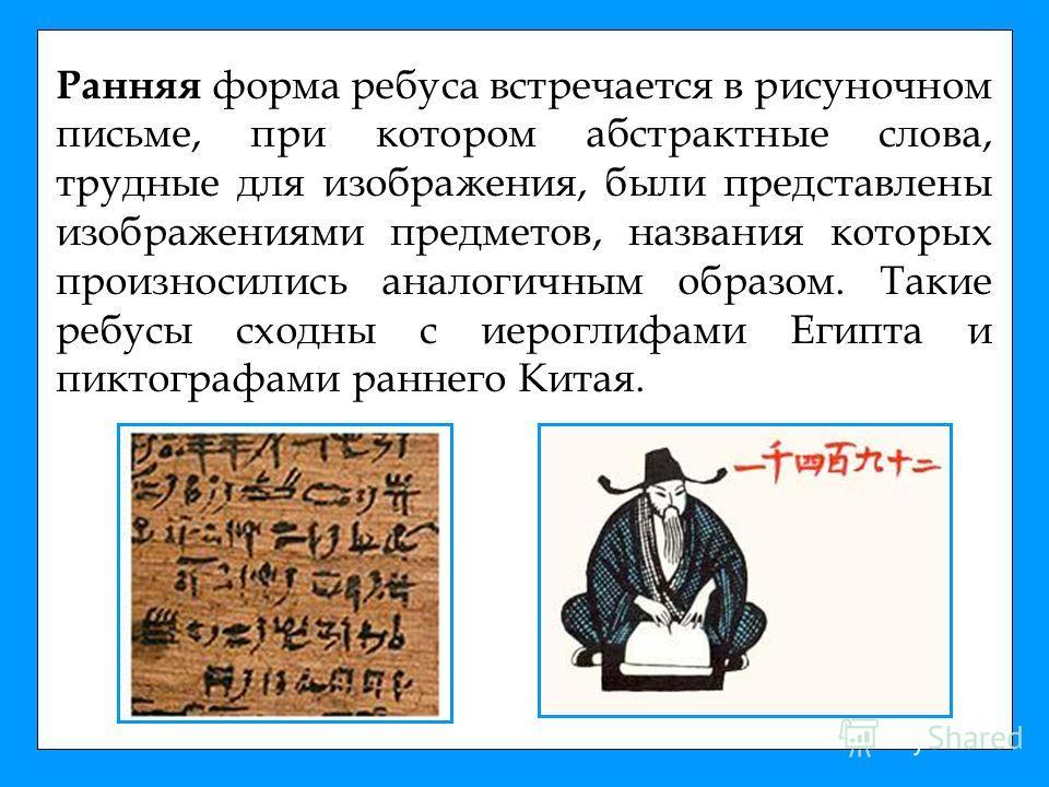 Ранняя форма ребуса встречается в рисуночном письме, при котором абстрактные слова, трудные для изображения, были представлены изображениями предметов, названия которых произносились аналогичным образом. Такие ребусы сходны с иероглифами Египта и пик
