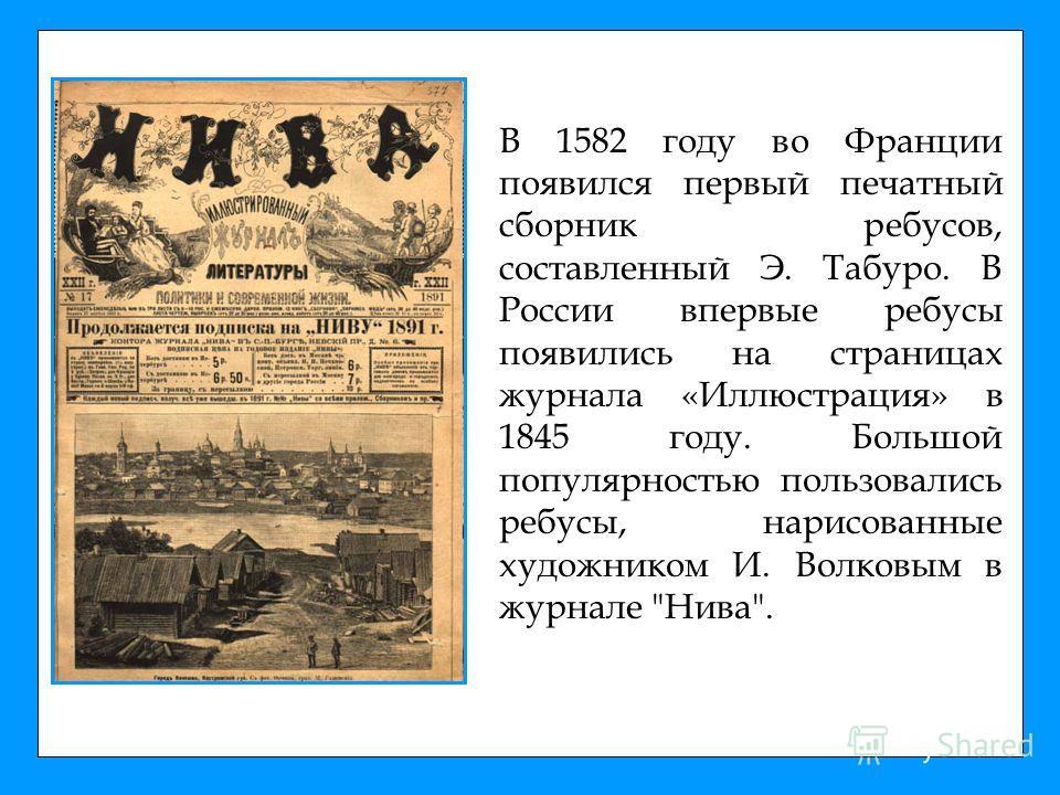 В 1582 году во Франции появился первый печатный сборник ребусов, составленный Э. Табуро. В России впервые ребусы появились на страницах журнала «Иллюстрация» в 1845 году. Большой популярностью пользовались ребусы, нарисованные художником И. Волковым