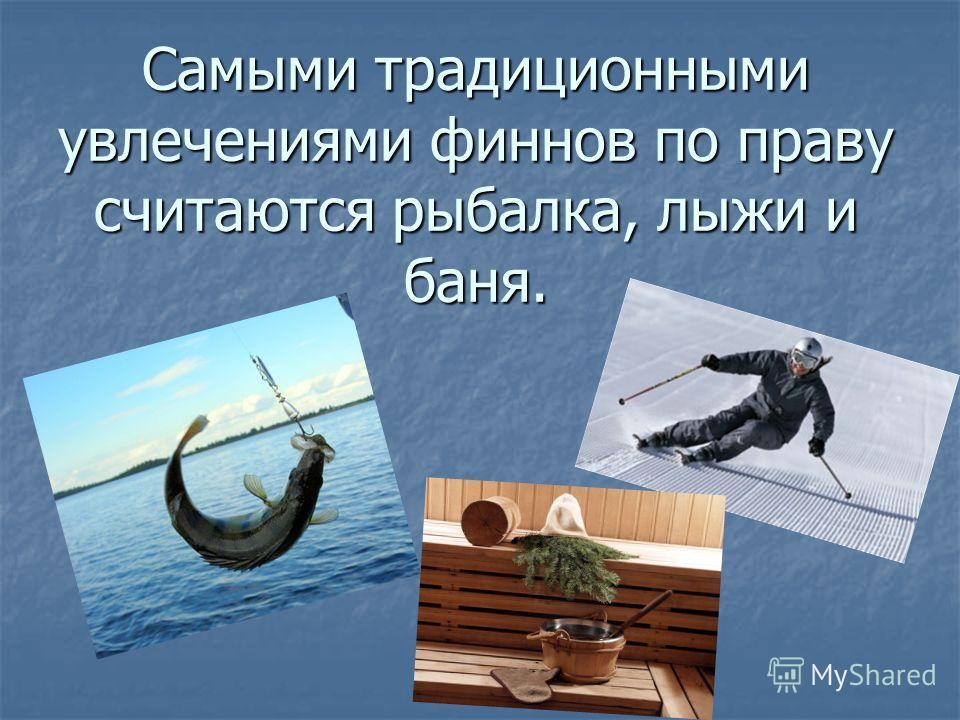 Самыми традиционными увлечениями финнов по праву считаются рыбалка, лыжи и баня.