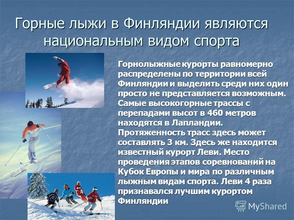 Горные лыжи в Финляндии являются национальным видом спорта Горнолыжные курорты равномерно распределены по территории всей Финляндии и выделить среди них один просто не представляется возможным. Самые высокогорные трассы с перепадами высот в 460 метро