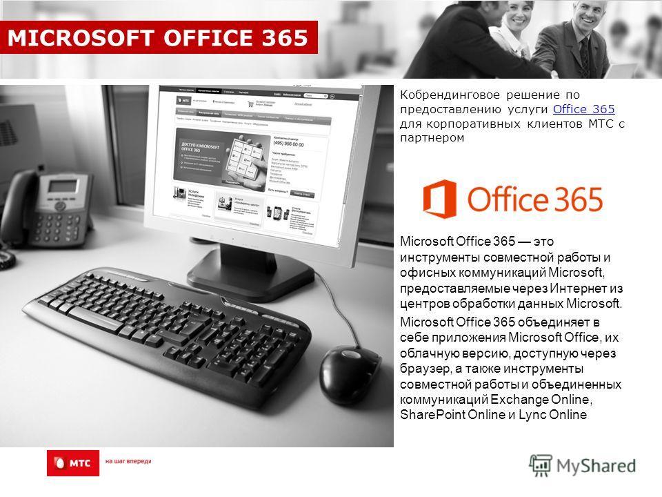 Кобрендинговое решение по предоставлению услуги Office 365 для корпоративных клиентов МТС с партнеромOffice 365 Microsoft Office 365 это инструменты совместной работы и офисных коммуникаций Microsoft, предоставляемые через Интернет из центров обработ