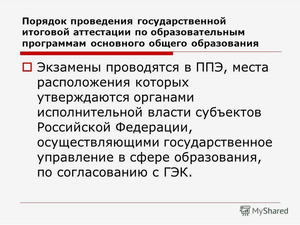 Экзамены проводятся в ППЭ, места расположения которых утверждаются органами исполнительной власти субъектов Российской Федерации, осуществляющими государственное управление в сфере образования, по согласованию с ГЭК. Порядок проведения государственно