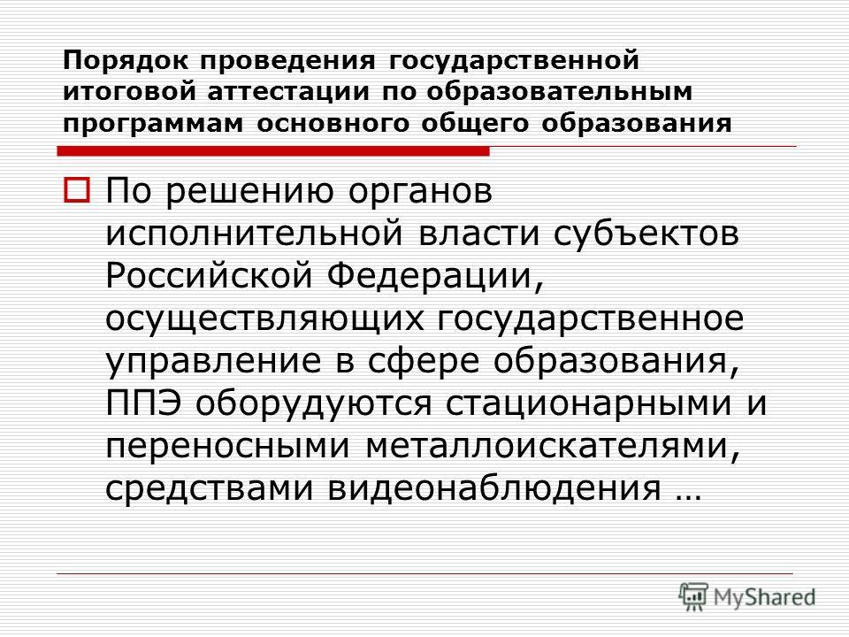 По решению органов исполнительной власти субъектов Российской Федерации, осуществляющих государственное управление в сфере образования, ППЭ оборудуются стационарными и переносными металлоискателями, средствами видеонаблюдения … Порядок проведения гос