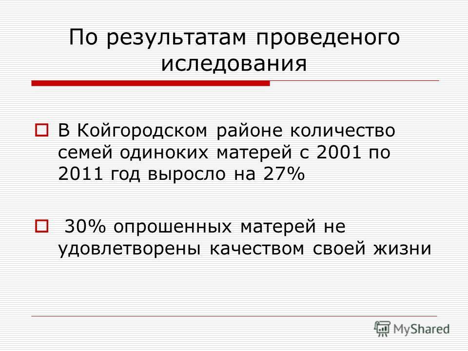По результатам проведеного иследования В Койгородском районе количество семей одиноких матерей с 2001 по 2011 год выросло на 27% 30% опрошенных матерей не удовлетворены качеством своей жизни