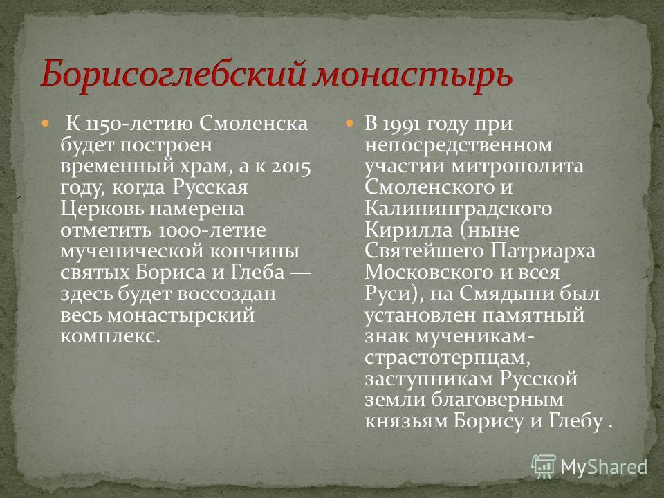 К 1150-летию Смоленска будет построен временный храм, а к 2015 году, когда Русская Церковь намерена отметить 1000-летие мученической кончины святых Бориса и Глеба здесь будет воссоздан весь монастырский комплекс. В 1991 году при непосредственном учас