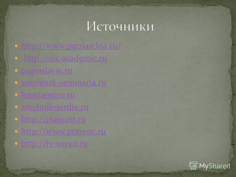 http://www.patriarchia.ru/ http://dic.academic.ru pravoslavie.ru smolensk-seminaria.ru hristianstvo.ru smolmiloserdie.ru http://playcast.ru http://www.pravenc.ru http://tv-soyuz.ru