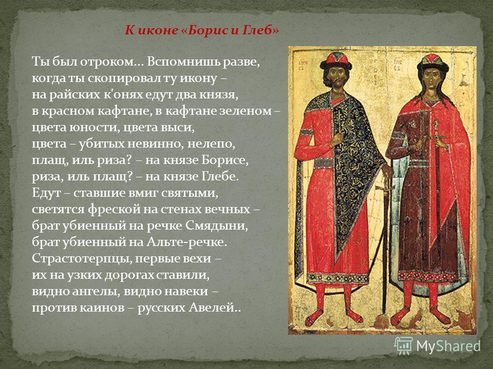 К иконе «Борис и Глеб» Ты был отроком... Вспомнишь разве, когда ты скопировал ту икону – на райских к'онях едут два князя, в красном кафтане, в кафтане зеленом – цвета юности, цвета выси, цвета – убитых невинно, нелепо, плащ, иль риза? – на князе Бор