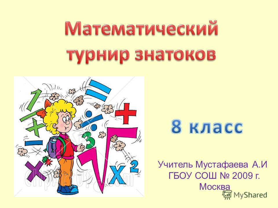Учитель Мустафаева А.И ГБОУ СОШ 2009 г. Москва