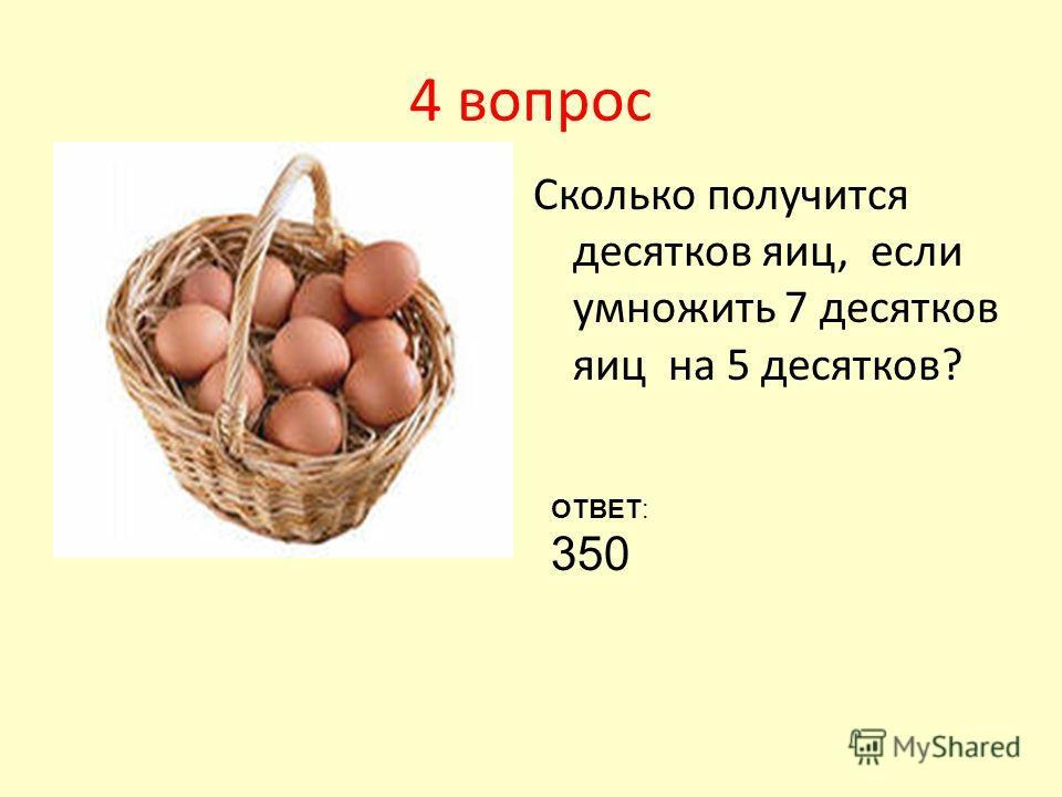 4 вопрос Сколько получится десятков яиц, если умножить 7 десятков яиц на 5 десятков? ОТВЕТ: 350