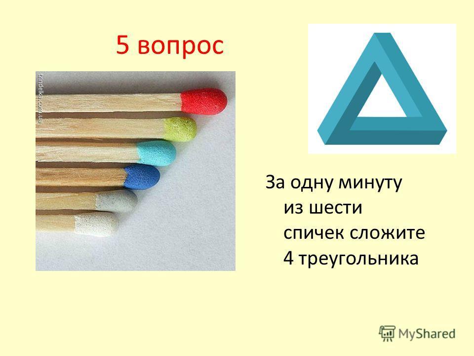 5 вопрос За одну минуту из шести спичек сложите 4 треугольника