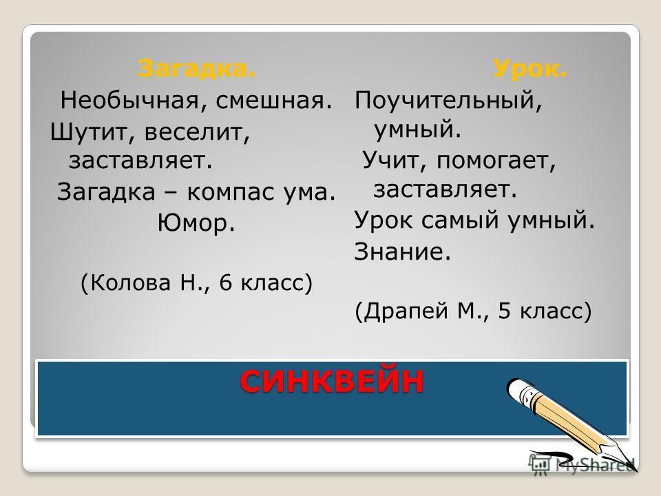 СИНКВЕЙН СИНКВЕЙН Загадка. Необычная, смешная. Шутит, веселит, заставляет. Загадка – компас ума. Юмор. (Колова Н., 6 класс) Урок. Поучительный, умный. Учит, помогает, заставляет. Урок самый умный. Знание. (Драпей М., 5 класс)
