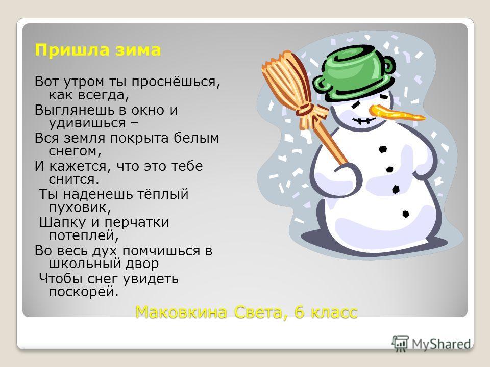 Маковкина Света, 6 класс Пришла зима Вот утром ты проснёшься, как всегда, Выглянешь в окно и удивишься – Вся земля покрыта белым снегом, И кажется, что это тебе снится. Ты наденешь тёплый пуховик, Шапку и перчатки потеплей, Во весь дух помчишься в шк