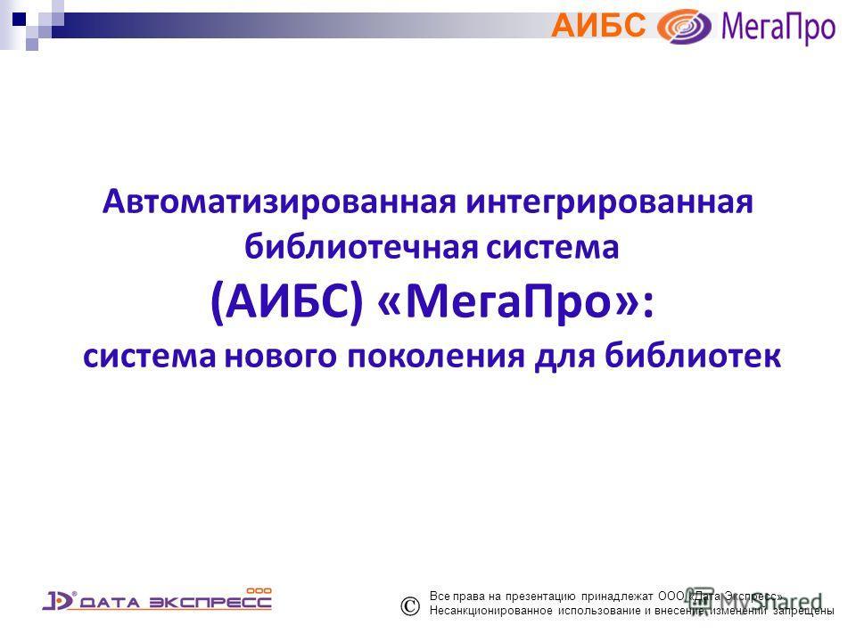 АИБС Автоматизированная интегрированная библиотечная система (АИБС) «МегаПро»: система нового поколения для библиотек Все права на презентацию принадлежат ООО «Дата Экспресс». Несанкционированное использование и внесение изменений запрещены