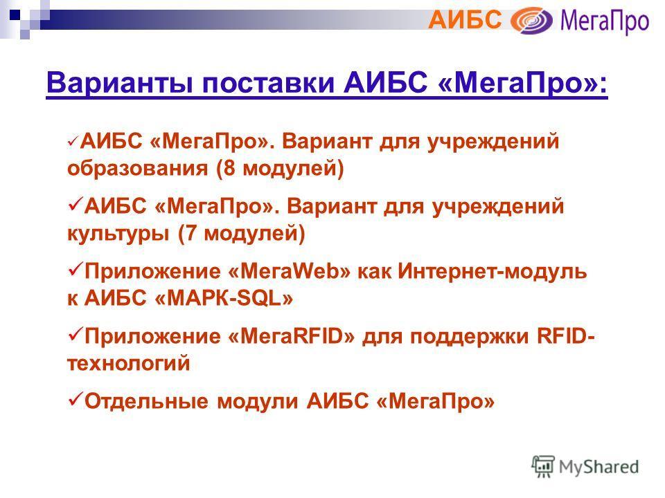 АИБС Варианты поставки АИБС «МегаПро»: АИБС «МегаПро». Вариант для учреждений образования (8 модулей) АИБС «МегаПро». Вариант для учреждений культуры (7 модулей) Приложение «МегаWeb» как Интернет-модуль к АИБС «МАРК-SQL» Приложение «МегаRFID» для под